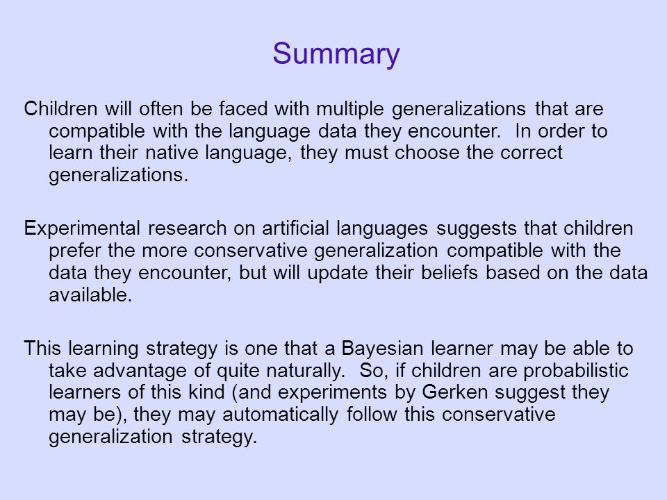 Summary Children will often be faced with multiple generalizations that are compatible with the language data they encounter.