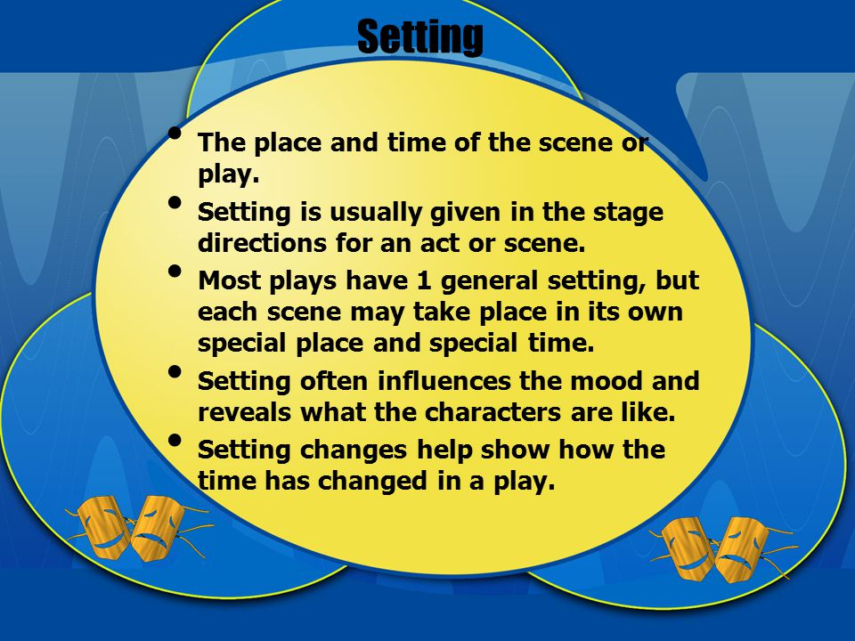 Setting The place and time of the scene or play.