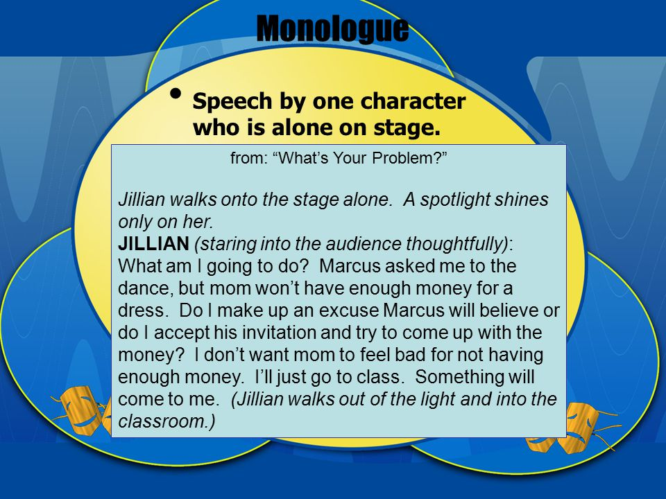 Monologue Speech by one character who is alone on stage.