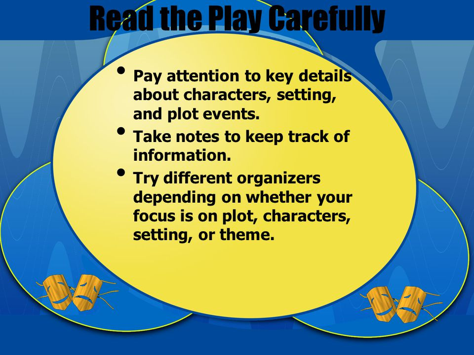 Read the Play Carefully Pay attention to key details about characters, setting, and plot events.