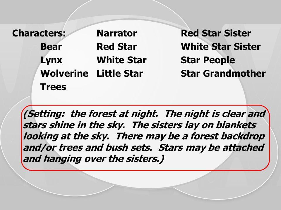 Characters:NarratorRed Star Sister BearRed StarWhite Star Sister LynxWhite StarStar People WolverineLittle StarStar Grandmother Trees (Setting: the forest at night.
