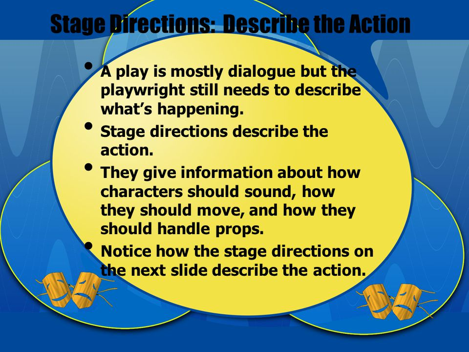 Stage Directions: Describe the Action A play is mostly dialogue but the playwright still needs to describe what's happening.