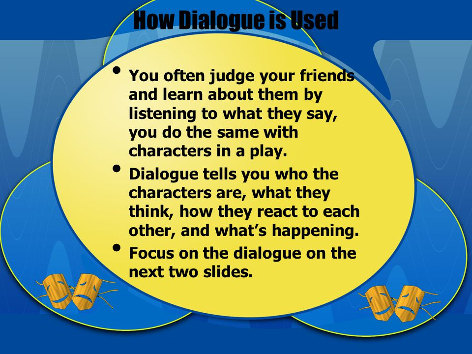 How Dialogue is Used You often judge your friends and learn about them by listening to what they say, you do the same with characters in a play.