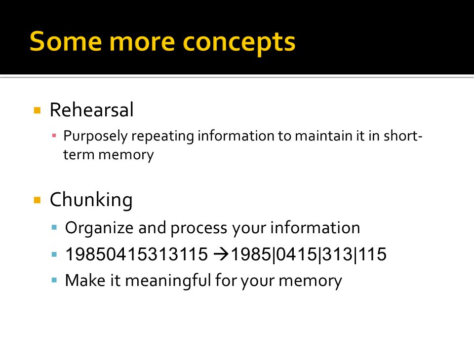  Rehearsal ▪ Purposely repeating information to maintain it in short- term memory  Chunking  Organize and process your information  19850415313115  1985|0415|313|115  Make it meaningful for your memory