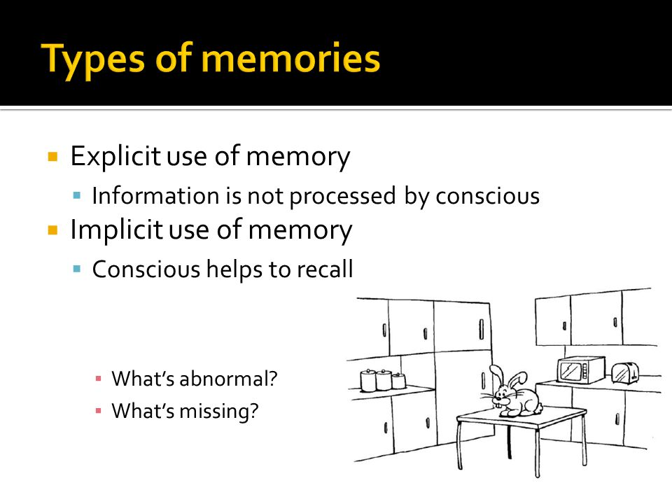  Explicit use of memory  Information is not processed by conscious  Implicit use of memory  Conscious helps to recall ▪ What's abnormal.