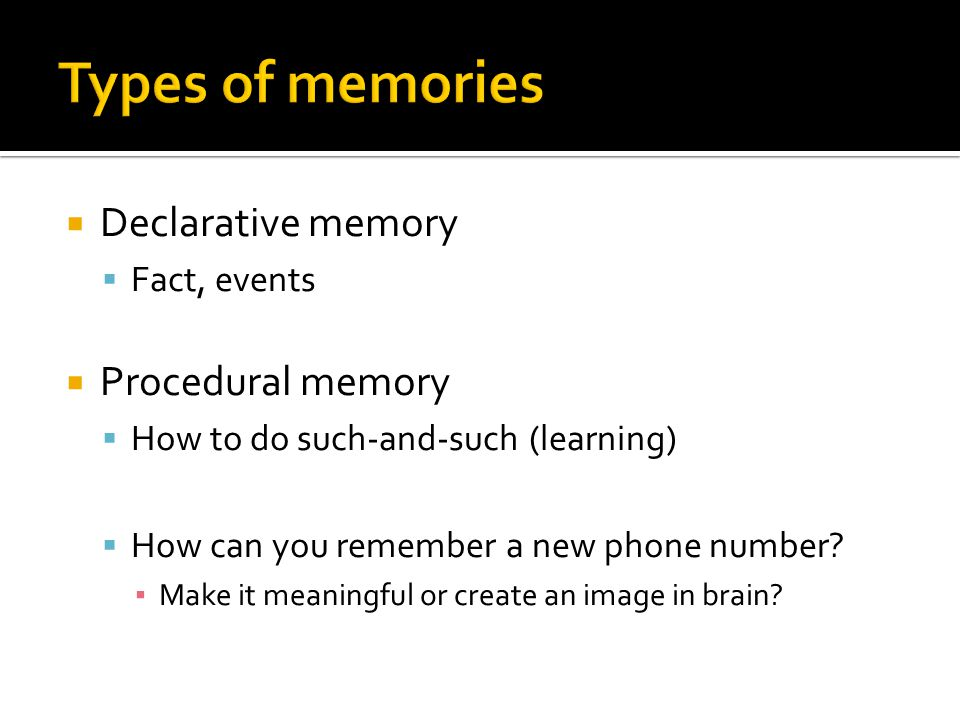  Declarative memory  Fact, events  Procedural memory  How to do such-and-such (learning)  How can you remember a new phone number.