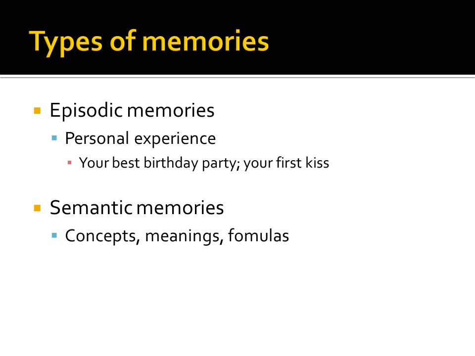  Episodic memories  Personal experience ▪ Your best birthday party; your first kiss  Semantic memories  Concepts, meanings, fomulas