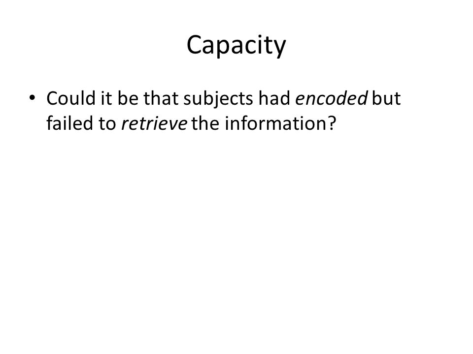 Capacity Could it be that subjects had encoded but failed to retrieve the information
