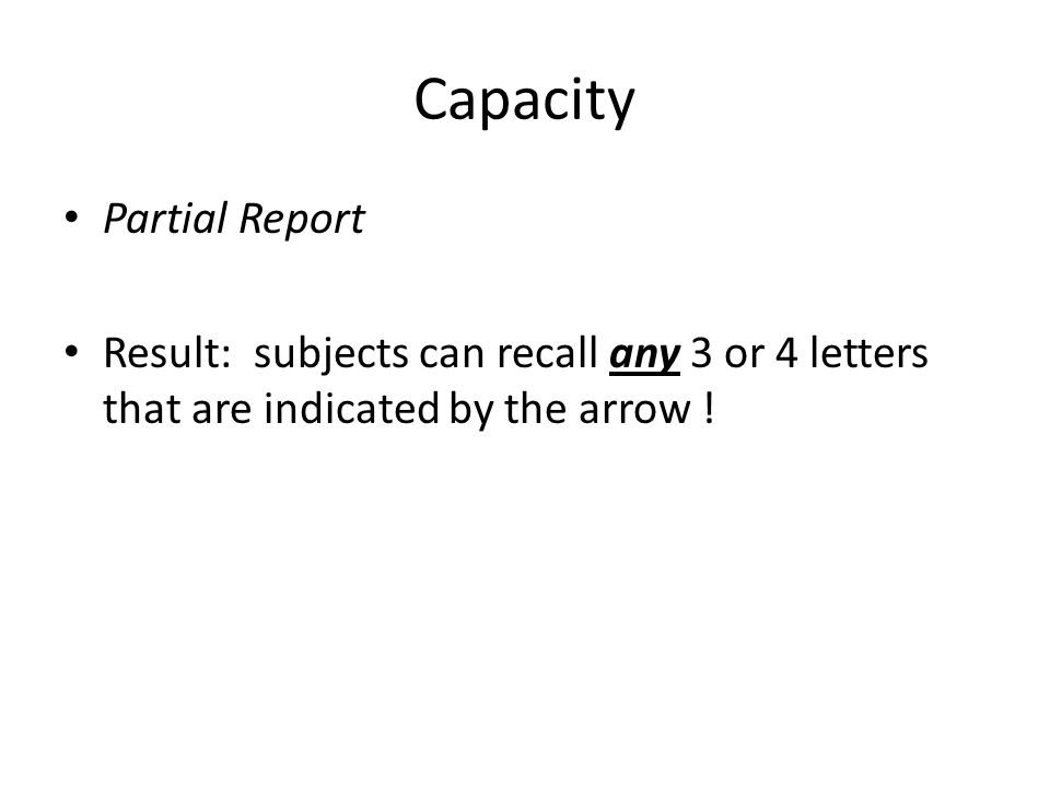 Capacity Partial Report Result: subjects can recall any 3 or 4 letters that are indicated by the arrow !