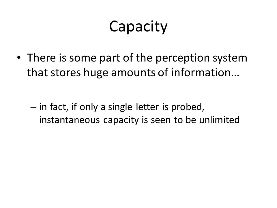 Capacity There is some part of the perception system that stores huge amounts of information… – in fact, if only a single letter is probed, instantaneous capacity is seen to be unlimited