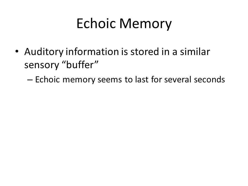 Echoic Memory Auditory information is stored in a similar sensory buffer – Echoic memory seems to last for several seconds