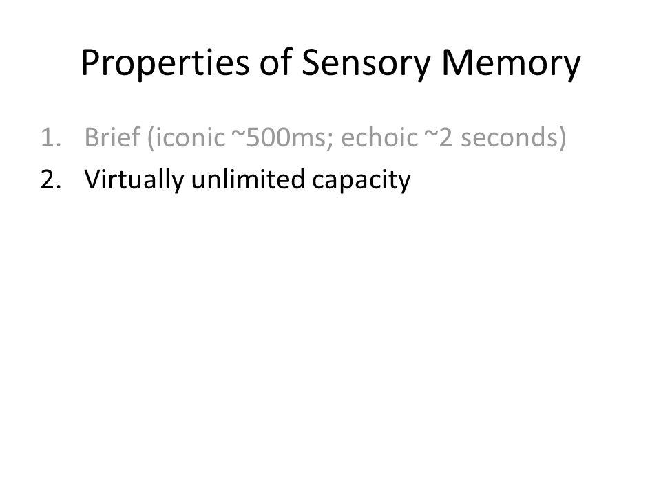 Properties of Sensory Memory 1.Brief (iconic ~500ms; echoic ~2 seconds) 2.Virtually unlimited capacity