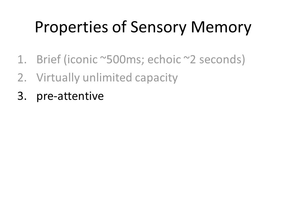 Properties of Sensory Memory 1.Brief (iconic ~500ms; echoic ~2 seconds) 2.Virtually unlimited capacity 3.pre-attentive