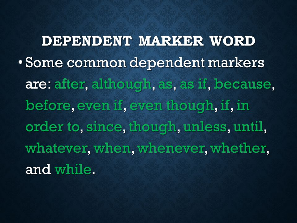DEPENDENT MARKER WORD A dependent marker word is a word added to the beginning of an independent clause that makes it into a dependent clause. A depen
