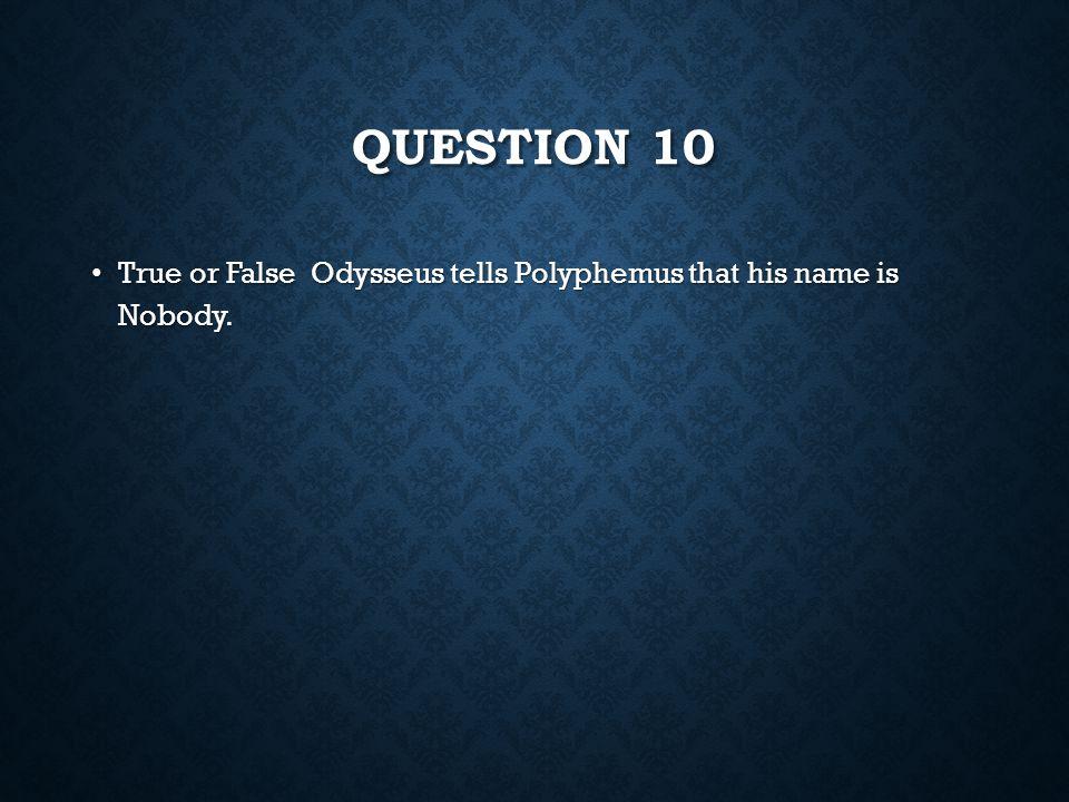 QUESTION 9 True or False Odysseus's curiosity gets him into trouble. True or False Odysseus's curiosity gets him into trouble.