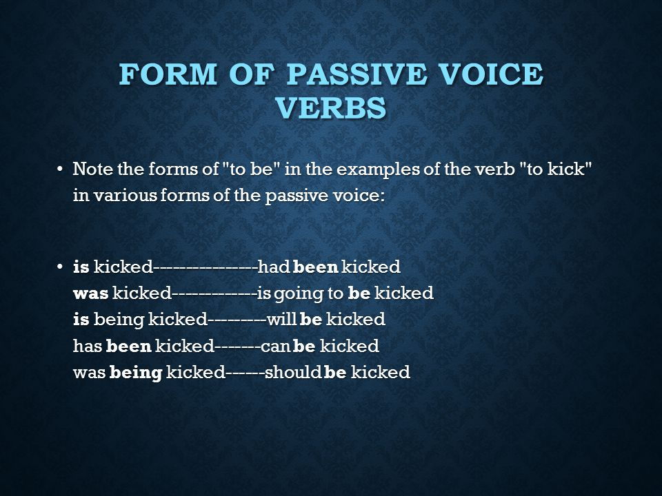 FORM OF PASSIVE VOICE VERBS  Writers should be familiar with the forms of