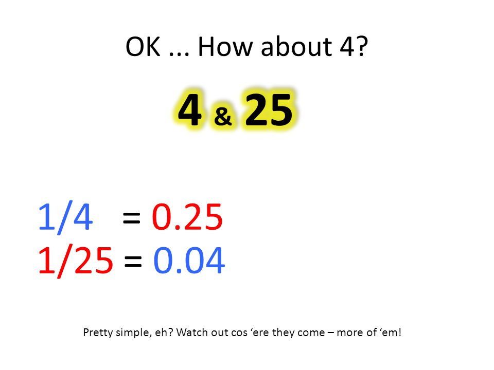 OK... How about 4. 1/4 = 0.25 1/25 = 0.04 Pretty simple, eh.