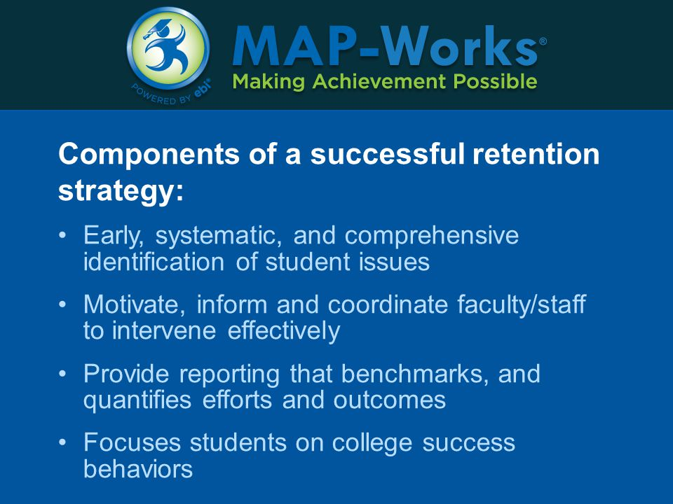 Components of a successful retention strategy: Early, systematic, and comprehensive identification of student issues Motivate, inform and coordinate faculty/staff to intervene effectively Provide reporting that benchmarks, and quantifies efforts and outcomes Focuses students on college success behaviors