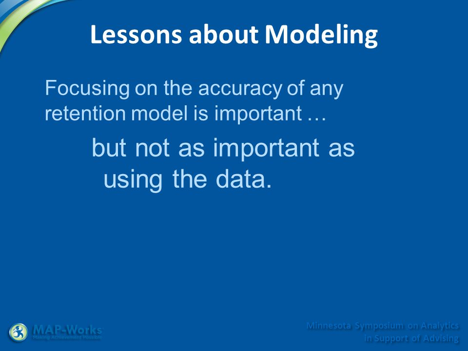 Minnesota Symposium on Analytics in Support of Advising Lessons about Modeling Focusing on the accuracy of any retention model is important … but not as important as using the data.
