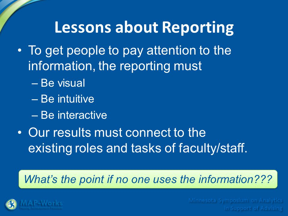 Minnesota Symposium on Analytics in Support of Advising Lessons about Reporting To get people to pay attention to the information, the reporting must –Be visual –Be intuitive –Be interactive Our results must connect to the existing roles and tasks of faculty/staff.