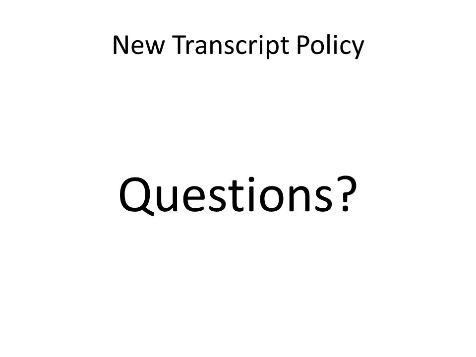 New Transcript Policy Questions?