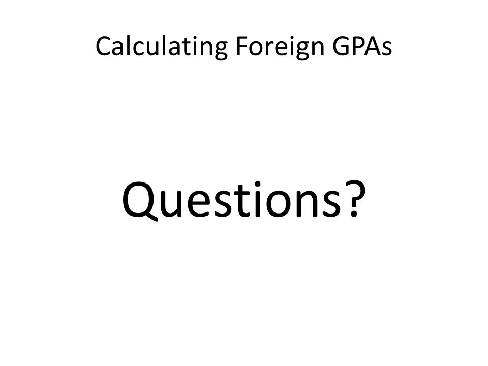 Calculating Foreign GPAs Questions?