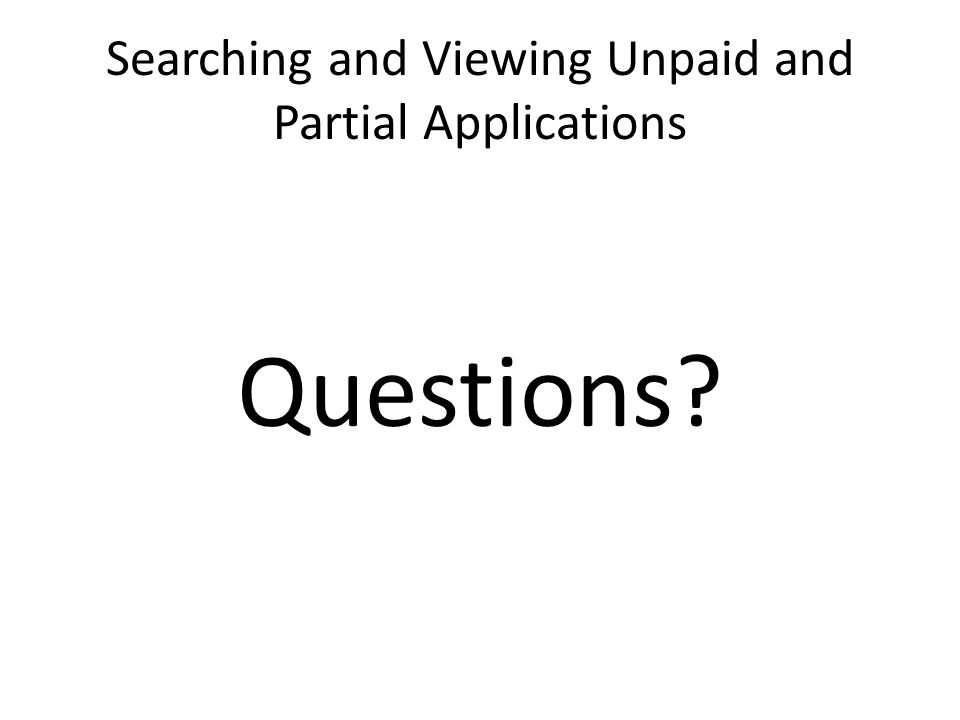 Searching and Viewing Unpaid and Partial Applications Questions?