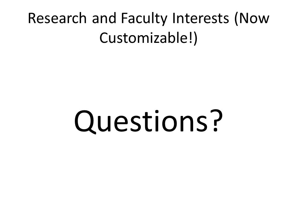 Research and Faculty Interests (Now Customizable!) Questions?