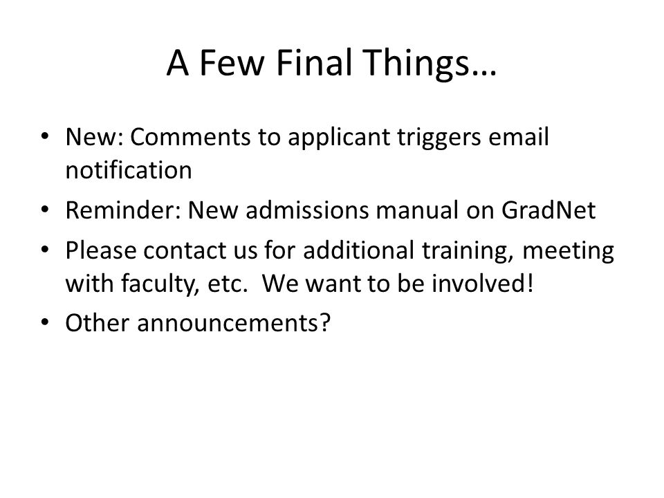 A Few Final Things… New: Comments to applicant triggers email notification Reminder: New admissions manual on GradNet Please contact us for additional training, meeting with faculty, etc.