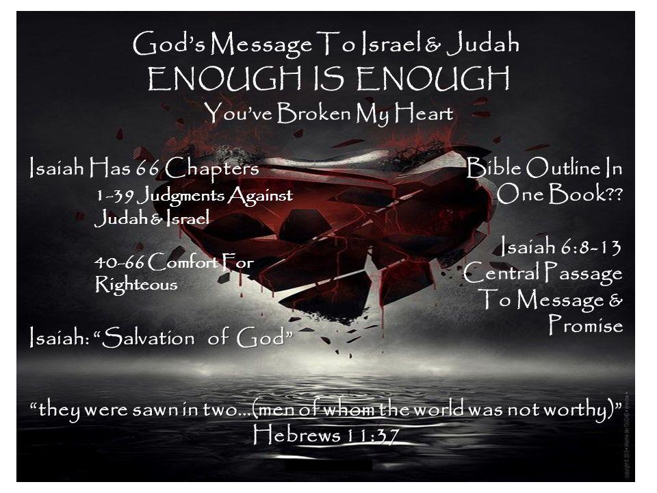 ENOUGH IS ENOUGH You've Broken My Heart God's Message To Israel & Judah Isaiah Has 66 Chapters 1-39 Judgments Against Judah & Israel 40-66 Comfort For