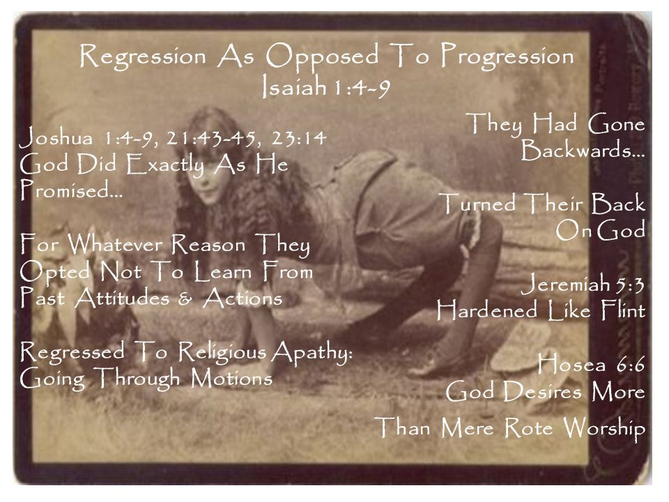Regression As Opposed To Progression Isaiah 1:4-9 They Had Gone Backwards… Turned Their Back On God Jeremiah 5:3 Hardened Like Flint Hosea 6:6 God Desires More Joshua 1:4-9, 21:43-45, 23:14 God Did Exactly As He Promised… For Whatever Reason They Opted Not To Learn From Past Attitudes & Actions Regressed To Religious Apathy: Going Through Motions Than Mere Rote Worship
