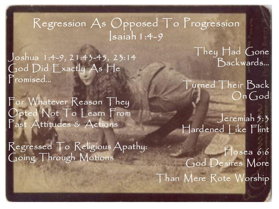 Regression As Opposed To Progression Isaiah 1:4-9 They Had Gone Backwards… Turned Their Back On God Jeremiah 5:3 Hardened Like Flint Hosea 6:6 God Des