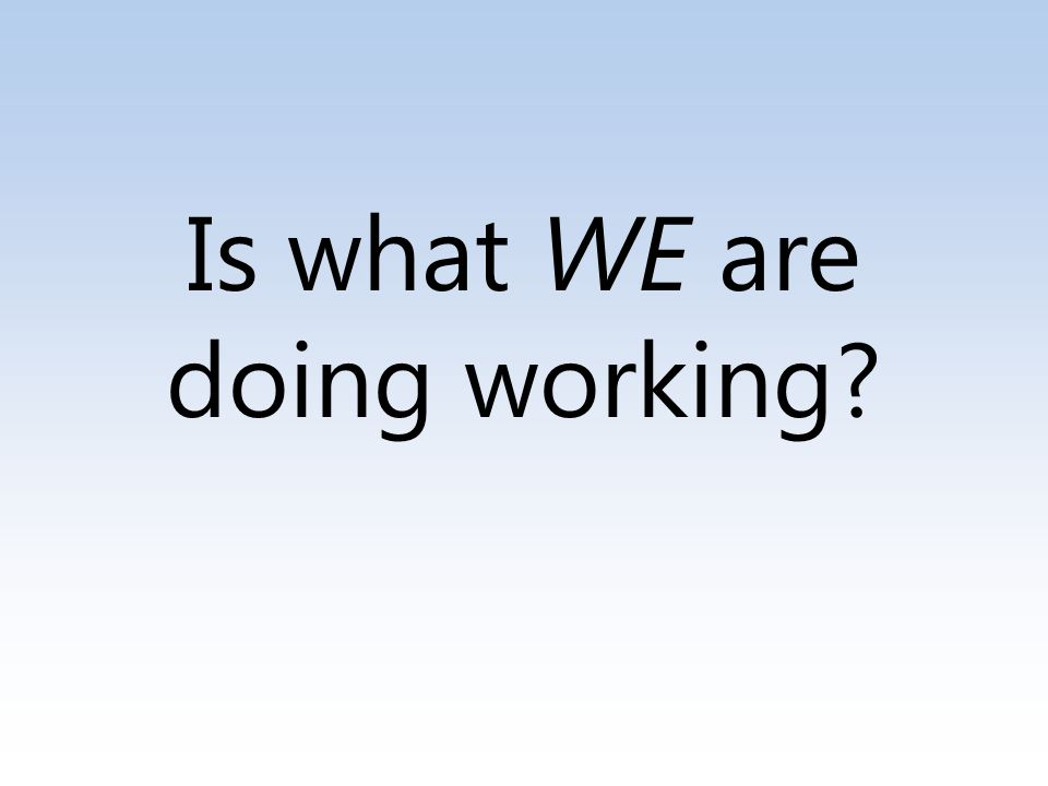 Is what WE are doing working
