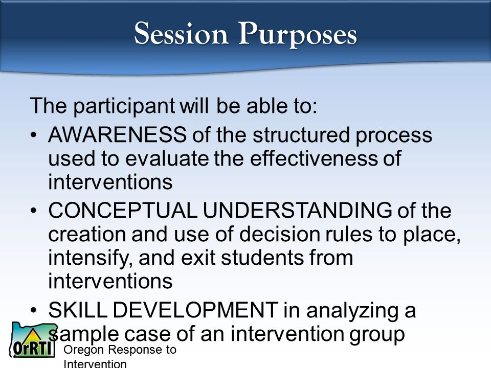 Oregon Response to Intervention Session Purposes The participant will be able to: AWARENESS of the structured process used to evaluate the effectiveness of interventions CONCEPTUAL UNDERSTANDING of the creation and use of decision rules to place, intensify, and exit students from interventions SKILL DEVELOPMENT in analyzing a sample case of an intervention group Anita Archer
