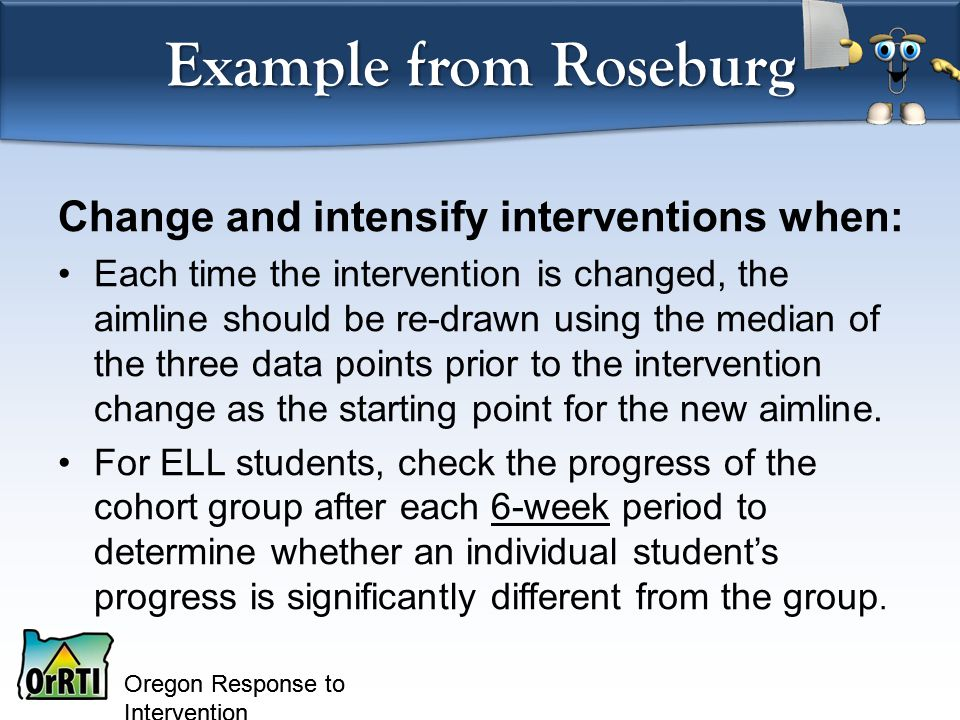 Oregon Response to Intervention Example from Roseburg Change and intensify interventions when: Each time the intervention is changed, the aimline should be re-drawn using the median of the three data points prior to the intervention change as the starting point for the new aimline.