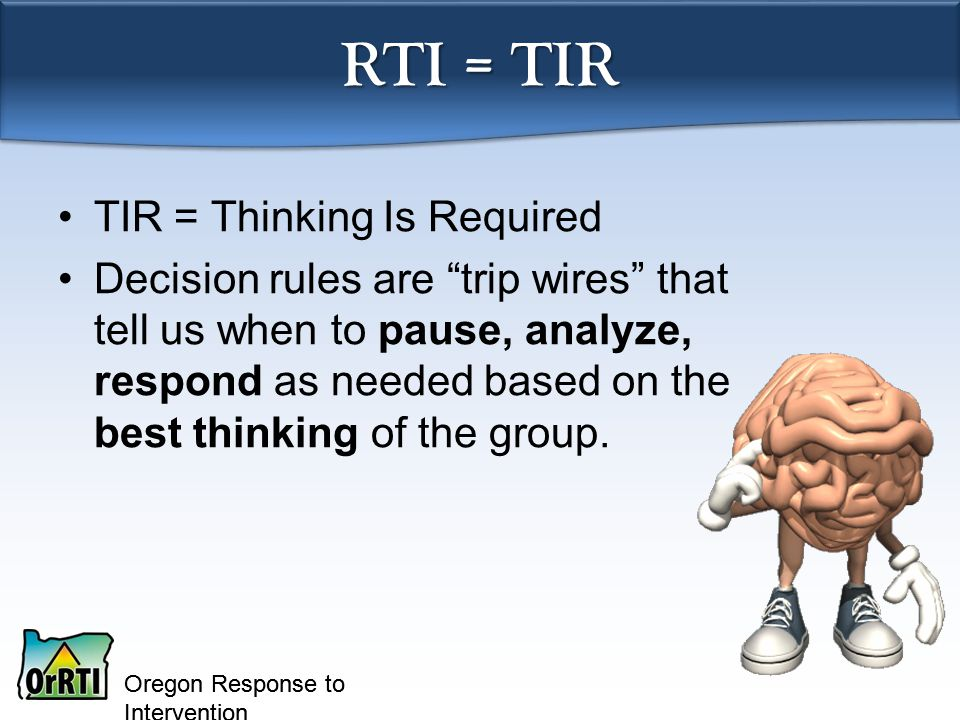 Oregon Response to Intervention RTI = TIR TIR = Thinking Is Required Decision rules are trip wires that tell us when to pause, analyze, respond as needed based on the best thinking of the group.