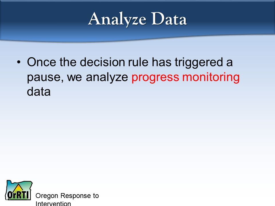 Oregon Response to Intervention Analyze Data Once the decision rule has triggered a pause, we analyze progress monitoring data