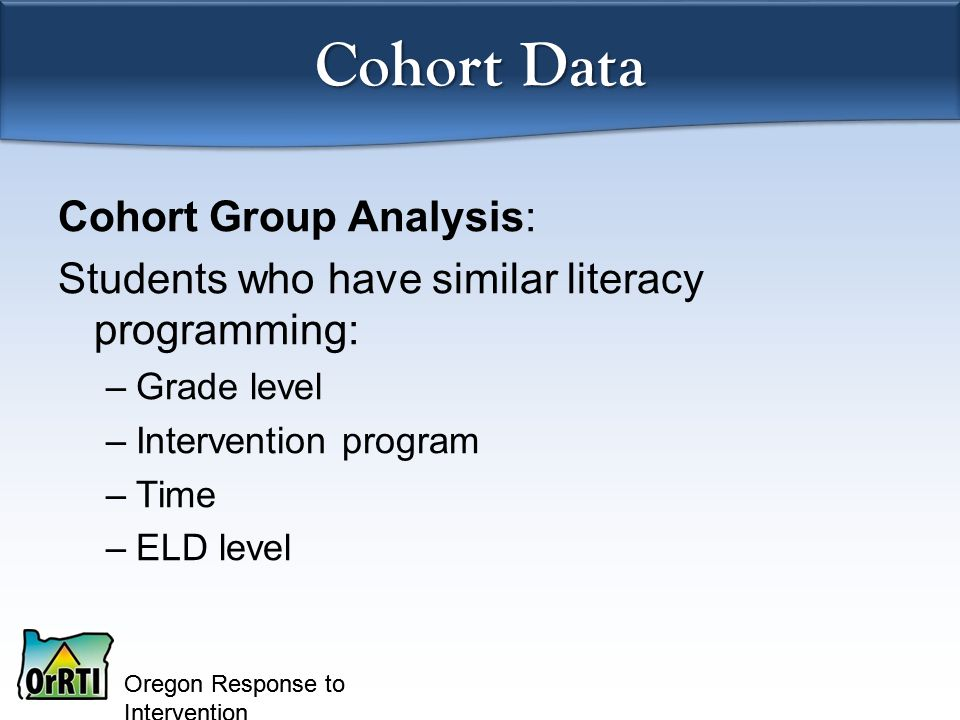 Oregon Response to Intervention Cohort Data Cohort Group Analysis: Students who have similar literacy programming: –Grade level –Intervention program –Time –ELD level