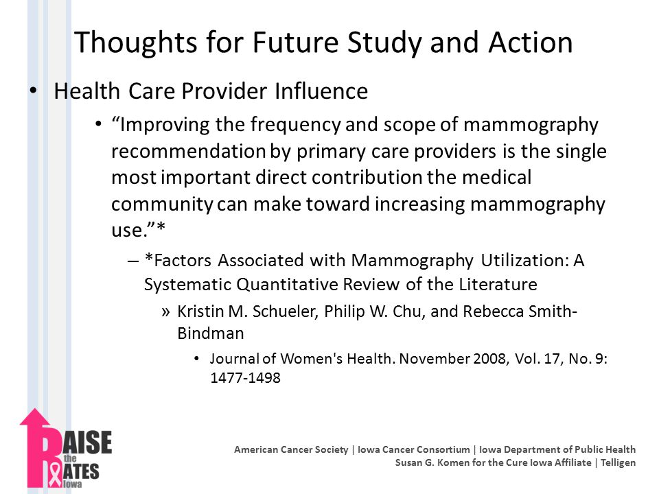 Thoughts for Future Study and Action Health Care Provider Influence Improving the frequency and scope of mammography recommendation by primary care providers is the single most important direct contribution the medical community can make toward increasing mammography use. * – *Factors Associated with Mammography Utilization: A Systematic Quantitative Review of the Literature » Kristin M.