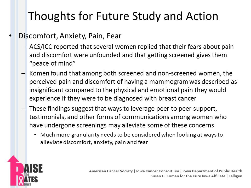 Thoughts for Future Study and Action Discomfort, Anxiety, Pain, Fear – ACS/ICC reported that several women replied that their fears about pain and discomfort were unfounded and that getting screened gives them peace of mind – Komen found that among both screened and non-screened women, the perceived pain and discomfort of having a mammogram was described as insignificant compared to the physical and emotional pain they would experience if they were to be diagnosed with breast cancer – These findings suggest that ways to leverage peer to peer support, testimonials, and other forms of communications among women who have undergone screenings may alleviate some of these concerns Much more granularity needs to be considered when looking at ways to alleviate discomfort, anxiety, pain and fear American Cancer Society | Iowa Cancer Consortium | Iowa Department of Public Health Susan G.