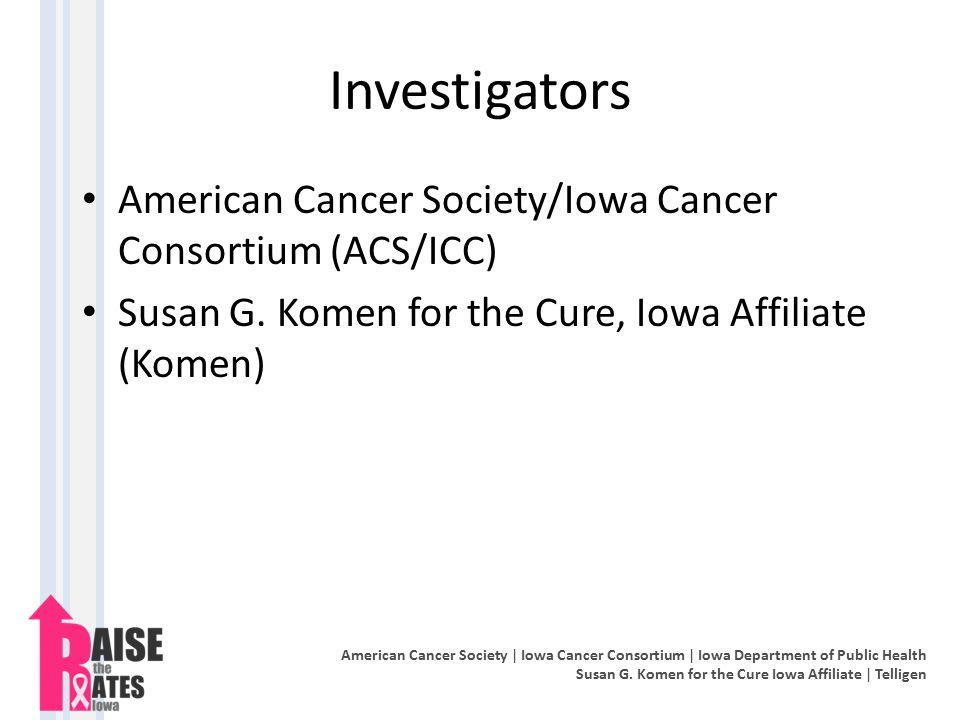 Investigators American Cancer Society/Iowa Cancer Consortium (ACS/ICC) Susan G. Komen for the Cure, Iowa Affiliate (Komen) American Cancer Society | I