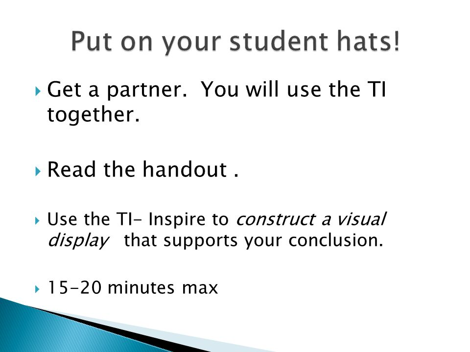  Get a partner. You will use the TI together.  Read the handout.  Use the TI- Inspire to construct a visual display that supports your conclusion.