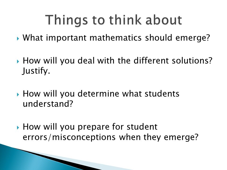  What important mathematics should emerge?  How will you deal with the different solutions? Justify.  How will you determine what students understa