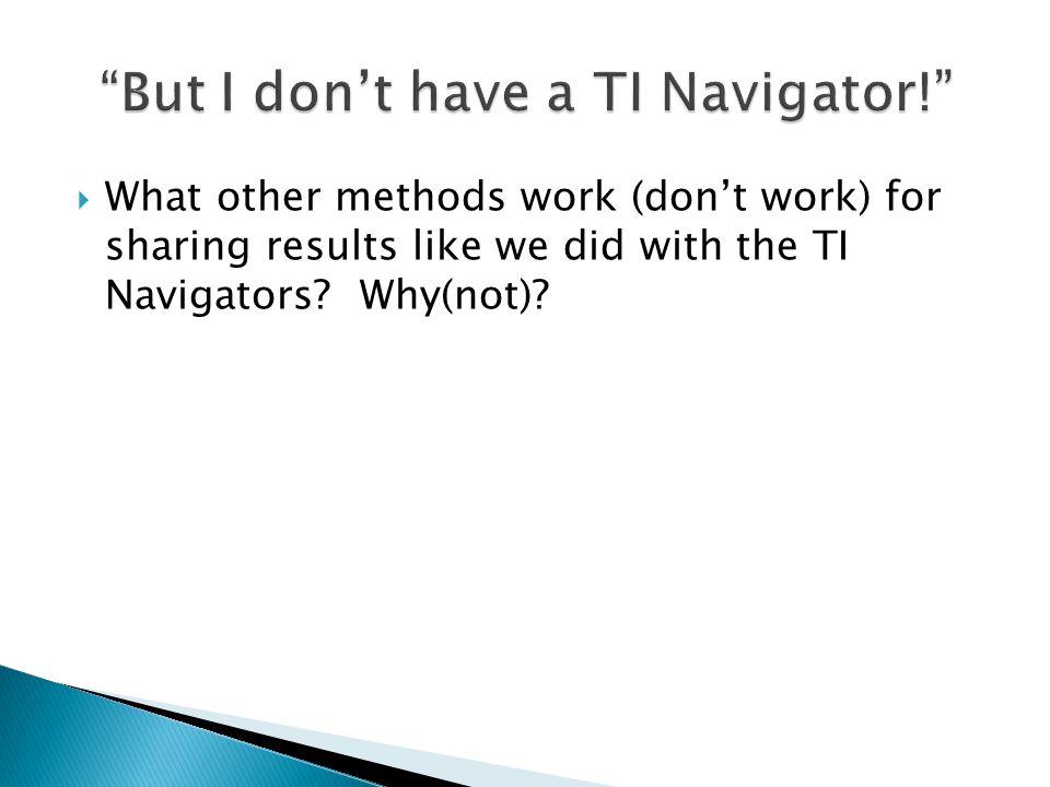  What other methods work (don't work) for sharing results like we did with the TI Navigators? Why(not)?