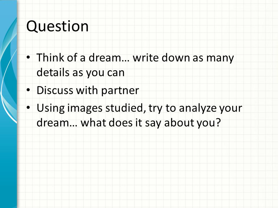 Question Think of a dream… write down as many details as you can Discuss with partner Using images studied, try to analyze your dream… what does it sa
