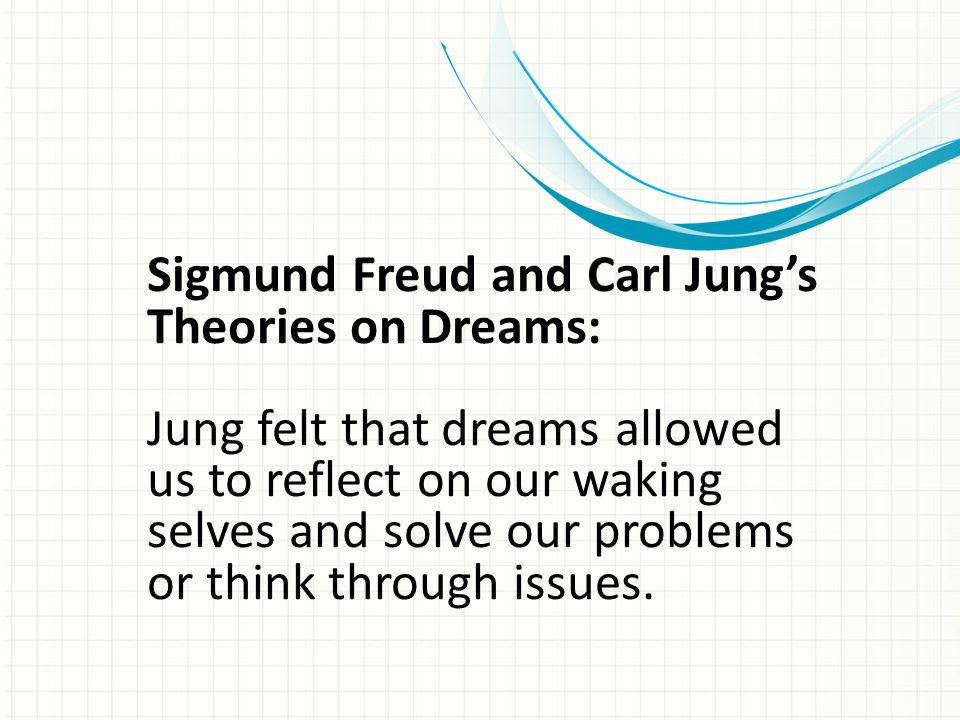 Sigmund Freud and Carl Jung's Theories on Dreams: Jung felt that dreams allowed us to reflect on our waking selves and solve our problems or think thr