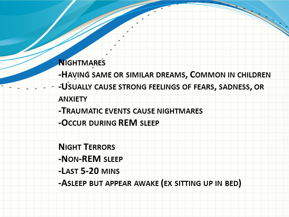 N IGHTMARES -H AVING SAME OR SIMILAR DREAMS, C OMMON IN CHILDREN -U SUALLY CAUSE STRONG FEELINGS OF FEARS, SADNESS, OR ANXIETY -T RAUMATIC EVENTS CAUS