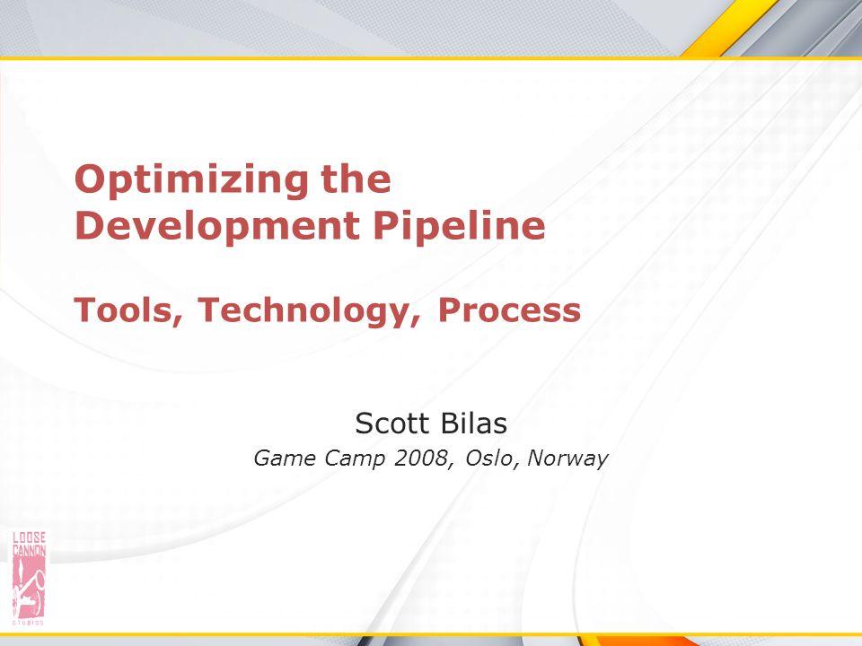 Optimizing the Development Pipeline Tools, Technology, Process Scott Bilas Game Camp 2008, Oslo, Norway