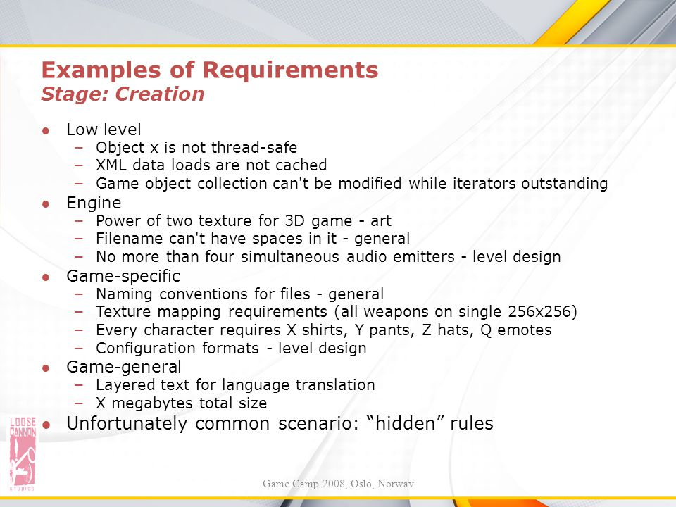 Examples of Requirements Stage: Creation ●Low level – Object x is not thread-safe – XML data loads are not cached – Game object collection can't be mo