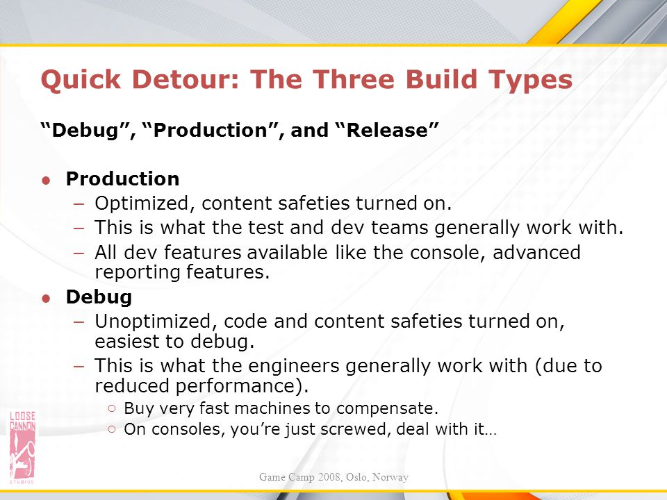 """Quick Detour: The Three Build Types """"Debug"""", """"Production"""", and """"Release"""" ●Production – Optimized, content safeties turned on. – This is what the test"""